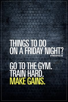 Things to do on a Friday night? Go to the gym. Train hard. Make gains.   Gym Quotes   #makegains #trainhard #gotothegym