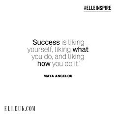 Success is liking yourself liking what you do and liking how you do it.  Maya Angelou #ELLEinspire #MayaAngelou  via ELLE UK MAGAZINE OFFICIAL INSTAGRAM - British Fashion Campaigns  Haute Couture  Advertising  Editorial Photography  Magazine Cover Designs  Supermodels  Runway Models