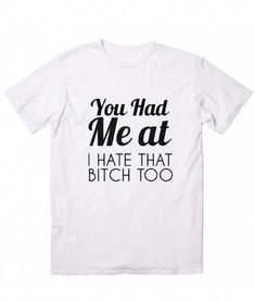You Had Me At I Hate That Bitch Too T-Shirt. Girls Thoughts and Feelings, Women's Funny Quotes Shirt, Famous Quotes T Shirts, handmade by order with Screen printing Funny Shirt Sayings, T Shirts With Sayings, Funny Tees, Funny Quotes, Shirt Quotes, Funny Sweatshirts, Hoodies, Sassy Shirts, Cool Shirts