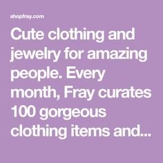 Cute clothing and jewelry for amazing people. Every month, Fray curates 100 gorgeous clothing items and accessories. We founded Fray with one simple goal: to provide amazing clothing and accessories at amazing prices. We were tired of cookie-cutter apparel stores with lackluster selection, and boring gifts. Fray is dif