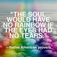 The soul would have rainbows, if the eyes had no tears. ~ Native-American proverb