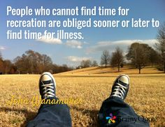 People who cannot find time for recreation are obliged sooner or later to find time for illness. / John Wanamaker