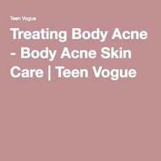 Treating Body Acne - Body Acne Skin Care | Teen Vogue