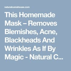 This Homemade Mask – Removes Blemishes, Acne, Blackheads And Wrinkles As If By Magic - Natural Cures House