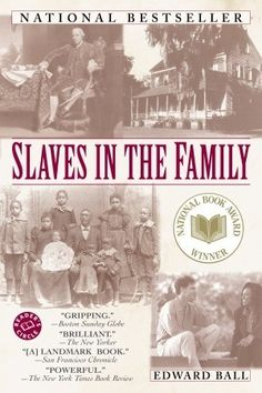 "Slaves in the Family by Edward Ball Fascinating book of his journey to find out about his ancestors and their part in slavery. He tracks the lineage of the ""Ball Slaves"" (as he puts it) to modern day."