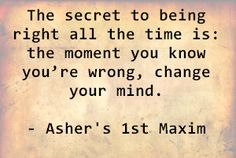 The secret to being right all the time is: the moment you know you're wrong, change your mind. - Asher's 1st Maxim