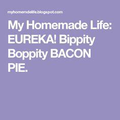 My Homemade Life: EUREKA!   Bippity Boppity BACON PIE.
