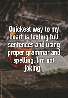"""Quickest way to my heart is texting full sentences and using proper grammar and spelling. I'm not joking. """