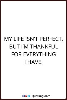 thankful quotes My life isn't perfect, but I'm thankful for everything I have.