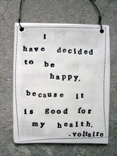 I have decided to be happy because it is good for my health. | Voltaire