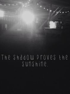 """The shadow proves the sunshine.""   -Jon Foreman of Switchfoot"