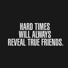 "Hard times reveal true friends. So true. When you are going through a hard time and your ""friend"" ditches you, they were not a true friend. A true friend won't leave you behind."