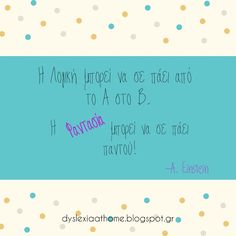 Dyslexia Quote of the day! Η Λογική μπορεί να σε παέι από το Α στο Β. Η Φαντασία μπορεί να σε πάει παντού!