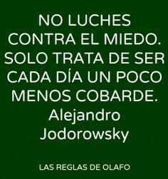 NO LUCHES CONTRA EL MIEDO. SOLO TRATA DE SER CADA DÍA UN POCO MENOS COBARDE. #frases #citas #AlejandroJodorowsky
