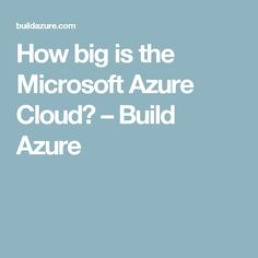 How big is the Microsoft Azure Cloud? – Build Azure