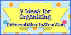 9 Ideas for Differentiating Instruction from Organized Classroom  3/21 Newsletter: Make sure you head to the right sidebar at www.theOrganizedClassroomBlog.com to sign up and make sure you get them hot off the presses and straight into your email box!