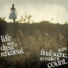 Life isn't a dress rehearsal - someone keeps telling me this ...