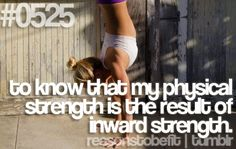 Reasons to be fit - to know that my physical strength is the result of my inward strength.