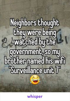 """Neighbors thought they were being watched by the government, so my brother named his wifi """"Surveillance unit 7"""""""