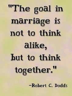 The goal in marriage is not to think alike, but to think together.