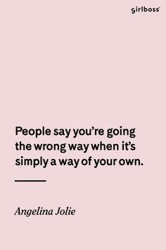 GIRLBOSS QUOTE: People say you're going the wrong way when it's simply a way of your own. -Angelina Jolie quote // Go your own way