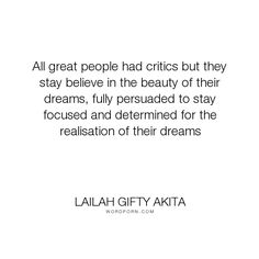 "Lailah Gifty Akita - ""All great people had critics but they stay believe in the beauty of their dreams,..."". inspirational-quotes, life-lessons, fulfillment, motivational-quotes, wisdom-quotes, success-quotes, determination, dreaming, mindfulness, dream-big, dreams-quotes, wise-quotes, mindset, opinions, believe-in-yourself, success-strategies, inner-strength, optimist, fulfilling-your-potential, critics, purpose-in-life, overcoming-adversity, successful-mind, strength-of-a-woman…"