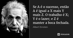 Se A é o sucesso, então A é igual a X mais Y mais Z. O trabalho é X; Y é o lazer; e Z é manter a boca fechada. — Albert Einstein