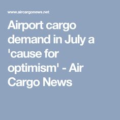 Airport cargo demand in July a 'cause for optimism' - Air Cargo News