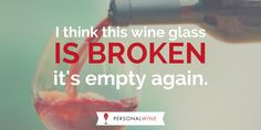 Are you ever in that situation where your wine glass is never full?