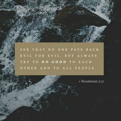 Be sure that no one pays back wrong for wrong, but always try to do what is good for each other and for all people. 1 Thessalonians 5:15 NCV