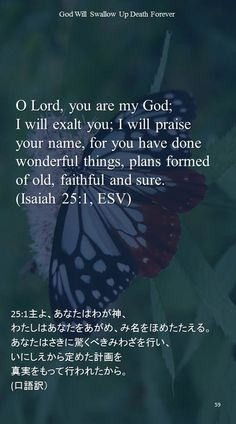 O Lord, you are my God;I will exalt you; I will praise your name, for you have done wonderful things, plans formed of old, faithful and sure.(Isaiah 25:1, ESV)25:1主よ、あなたはわが神、 わたしはあなたをあがめ、み名をほめたたえる。 あなたはさきに驚くべきみわざを行い、 いにしえから定めた計画を 真実をもって行われたから。 (口語訳)
