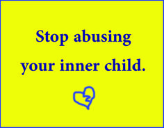 Stop abusing your inner child.