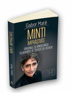Gabor Mate - Minti imprastiate - Originile si vindecarea tulburarii de deficit de atentie - ADD - ADHD - elefant.ro Gabor Mate, Adhd, Cover, Books, Mai, Author, Chemistry, Libros, Book