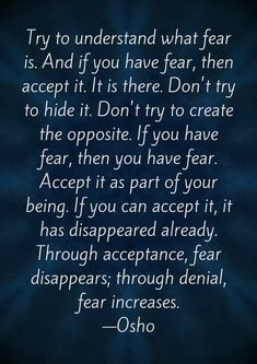 Try to understand what fear is. And if you have fear, then accept it. It is there. Don't try to hide it. Don't try to create the opposite. If you have fear, then you have fear. Accept it as part of your being. If you can accept it, it has disappeared already. Through acceptance, fear disappears; through denial, fear increases. ―Osho #freeprintable #mindsetquotes #mindful #mindfulness #awareness #acceptance #allow #fear #quotestoliveby #motivationalquotes #lifequotes #meaningful…
