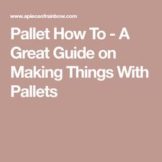 Pallet How To - A Great Guide on Making Things With Pallets