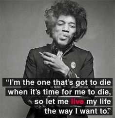 I'm The One That's Got To Die... When It's Time For Me To Die... So Let Me LIVE My Life... The Way I Want To... Jimi Hendrix