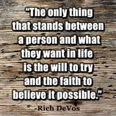 """The only thing that stands between a person and what they want in life is the will to try and the faith to believe it possible."" -Rich DeVos #quotes #inspirational #motivational"