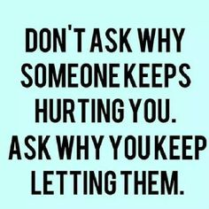 Don't ask why someone keeps hurting you. Ask why you keep letting them. (Dr. Laura)