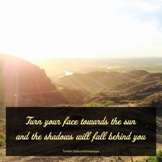 #positive mindset #vibration #energy #manifest Turn your face towards the sun and the shadows will fall behind you. Quote. tallsunshinepoppy on tumblr
