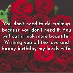 You don't need to do makeup because you don't need it. You without it look more beautiful. Wishing you all the love and happy birthday my lovely wife! Birthday Wishes For Wife, Happy Birthday Me, Dont Need You, Romantic Quotes, Morning Quotes, Are You Happy, Inspirational Quotes, Messages, Love