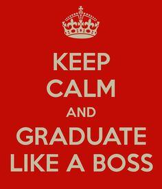 Keep calm and #graduate like a #boss.