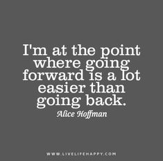 I'm at the point where going forward is a lot easier than going back. - Alice Hoffman