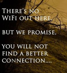 There's no WiFi out here, but we promise, you will not find a better connection...