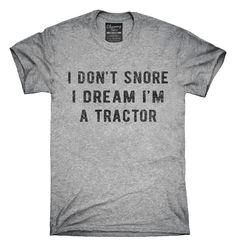 You can order this I Don't Snore I Dream I'm a Tractor t-shirt design on several different sizes, colors, and styles of shirts including short sleeve shirts, hoodies, and tank tops.  Each shirt is digitally printed when ordered, and shipped from Northern California.