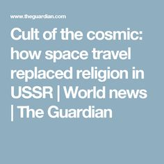 Cult of the cosmic: how space travel replaced religion in USSR | World news | The Guardian
