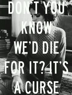 Don't you know we'd die for it, it's a curse - Lana del Rey - This Is What Makes Us Girls