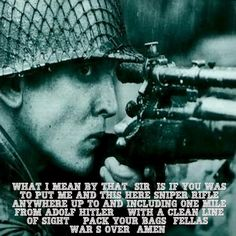 Saving private ryan: What I mean by that, sir, is if you was to put me and this here sniper rifle anywhere up to and including one mile from Adolf Hitler... with a clean line of sight... Pack your bags, fellas. War's over. Amen. Pvt Daniel Jackson