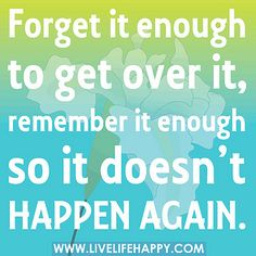 Forget it enough to get over it, remember it enough so it doesn't happen again. by deeplifequotes, via Flickr