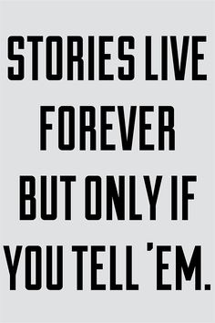 stories live forever but only if you tell 'em. I think I will :)