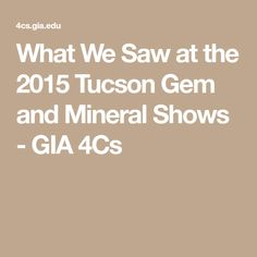 What We Saw at the 2015 Tucson Gem and Mineral Shows - GIA 4Cs